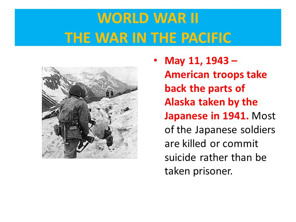 May 11, 1943 – American troops take back the parts of Alaska taken by the Japanese in 1941.