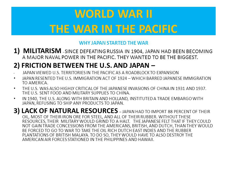 WHY JAPAN STARTED THE WAR 1) MILITARISM – SINCE DEFEATING RUSSIA IN 1904, JAPAN HAD BEEN BECOMING A MAJOR NAVAL POWER IN THE PACIFIC.