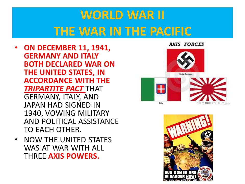 ON DECEMBER 11, 1941, GERMANY AND ITALY BOTH DECLARED WAR ON THE UNITED STATES, IN ACCORDANCE WITH THE TRIPARTITE PACT THAT GERMANY, ITALY, AND JAPAN HAD SIGNED IN 1940, VOWING MILITARY AND POLITICAL ASSISTANCE TO EACH OTHER.