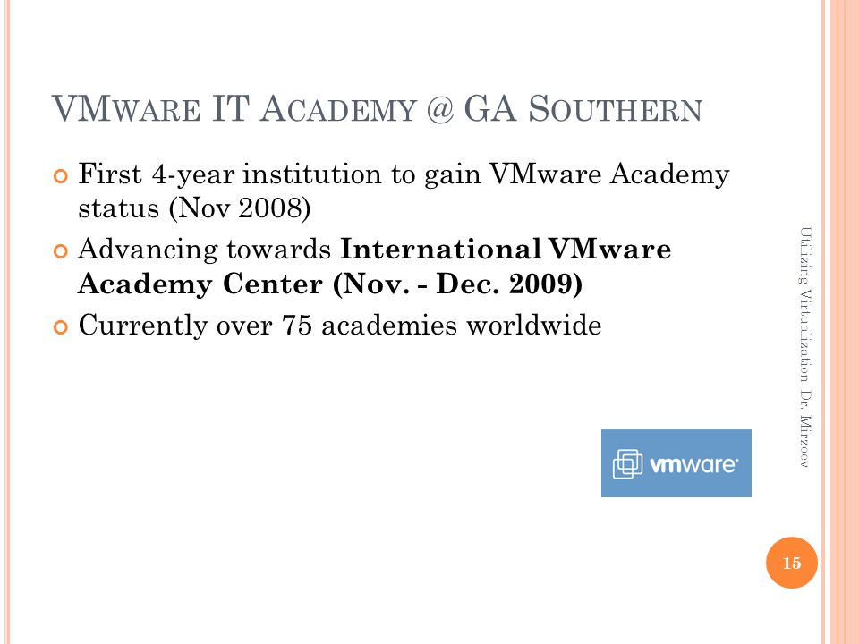 VM WARE IT A CADEMY @ GA S OUTHERN First 4-year institution to gain VMware Academy status (Nov 2008) Advancing towards International VMware Academy Center (Nov.