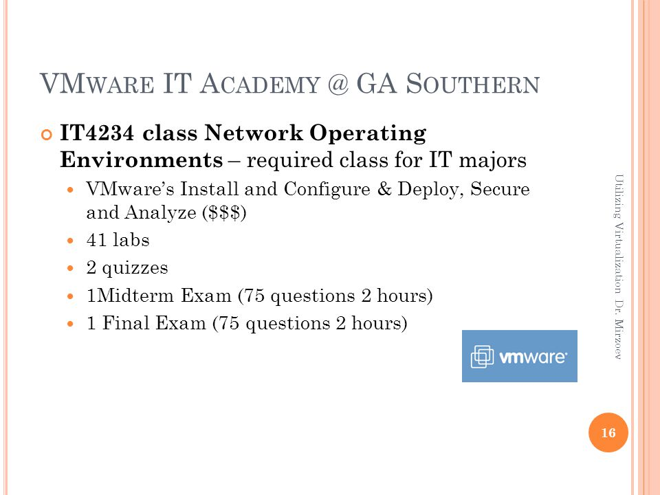 VM WARE IT A CADEMY @ GA S OUTHERN IT4234 class Network Operating Environments – required class for IT majors VMware's Install and Configure & Deploy, Secure and Analyze ($$$) 41 labs 2 quizzes 1Midterm Exam (75 questions 2 hours) 1 Final Exam (75 questions 2 hours) 16 Utilizing Virtualization Dr.