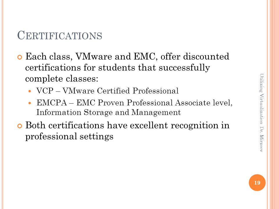 C ERTIFICATIONS Each class, VMware and EMC, offer discounted certifications for students that successfully complete classes: VCP – VMware Certified Pr