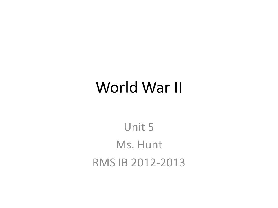 World War II Unit 5 Ms. Hunt RMS IB 2012-2013