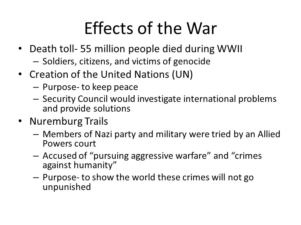 Effects of the War Death toll- 55 million people died during WWII – Soldiers, citizens, and victims of genocide Creation of the United Nations (UN) – Purpose- to keep peace – Security Council would investigate international problems and provide solutions Nuremburg Trails – Members of Nazi party and military were tried by an Allied Powers court – Accused of pursuing aggressive warfare and crimes against humanity – Purpose- to show the world these crimes will not go unpunished