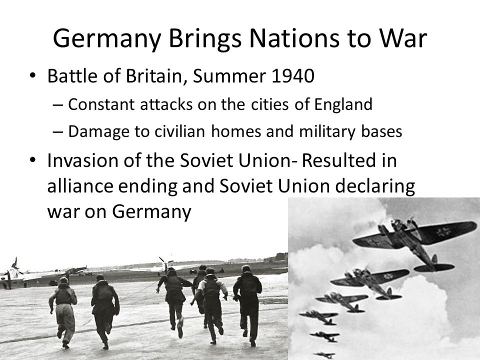 Germany Brings Nations to War Battle of Britain, Summer 1940 – Constant attacks on the cities of England – Damage to civilian homes and military bases Invasion of the Soviet Union- Resulted in alliance ending and Soviet Union declaring war on Germany