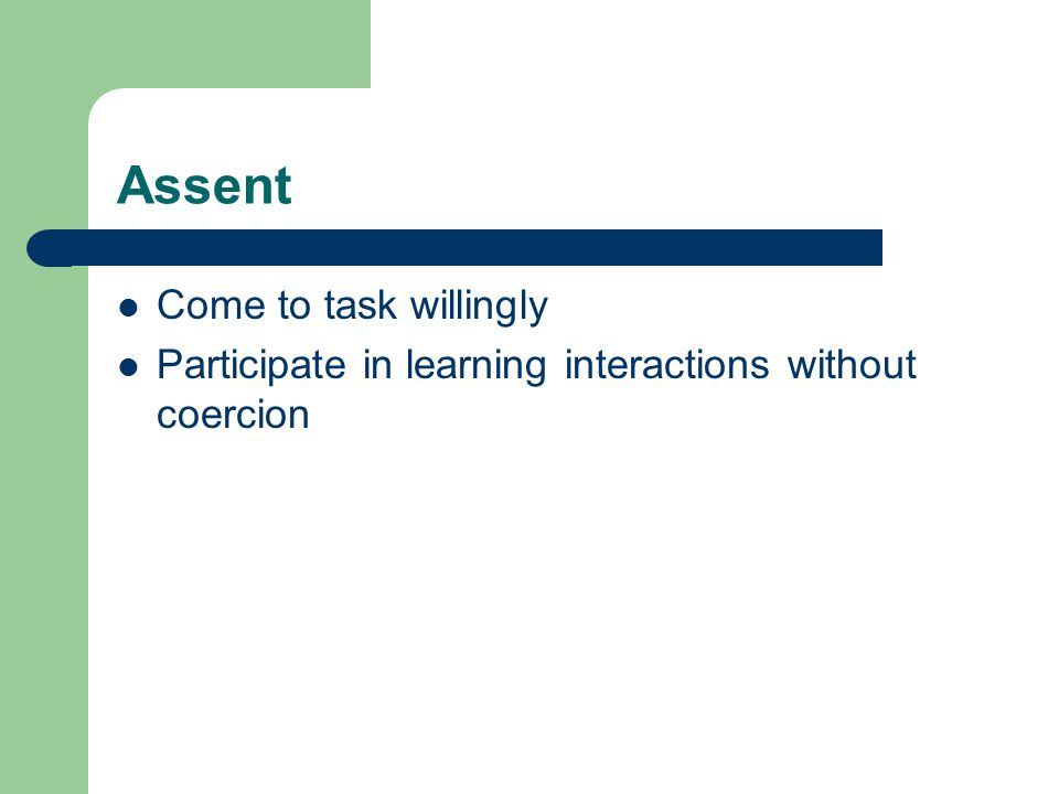 Assent Come to task willingly Participate in learning interactions without coercion