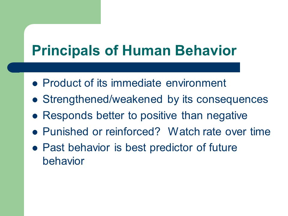 Principals of Human Behavior Product of its immediate environment Strengthened/weakened by its consequences Responds better to positive than negative