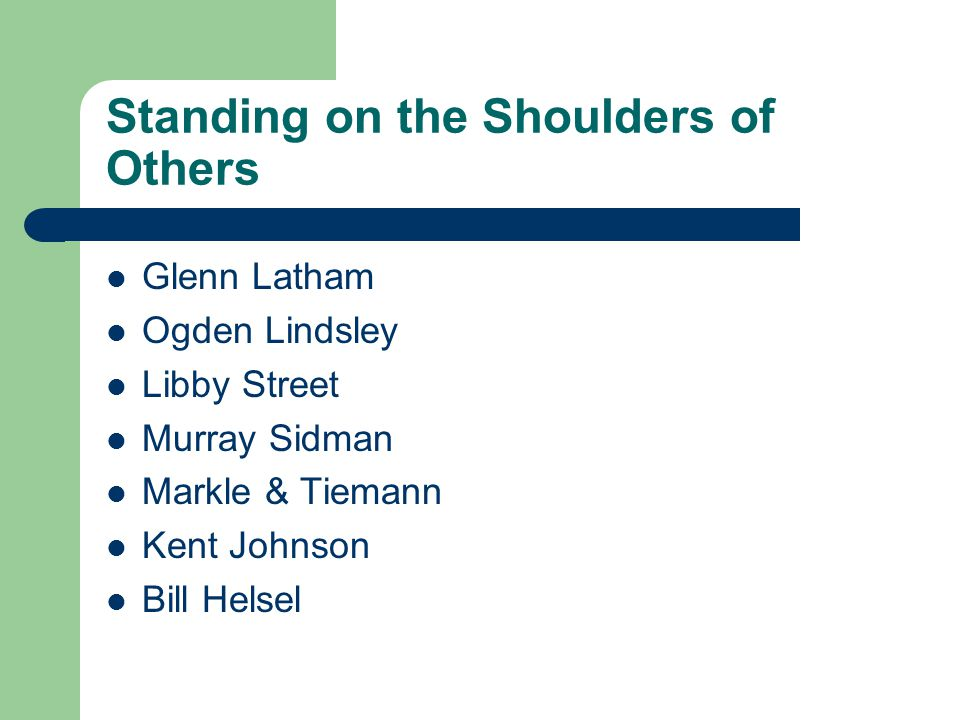 Standing on the Shoulders of Others Glenn Latham Ogden Lindsley Libby Street Murray Sidman Markle & Tiemann Kent Johnson Bill Helsel