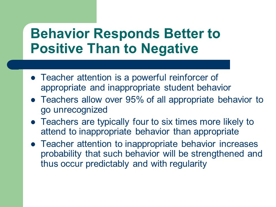 Behavior Responds Better to Positive Than to Negative Teacher attention is a powerful reinforcer of appropriate and inappropriate student behavior Tea