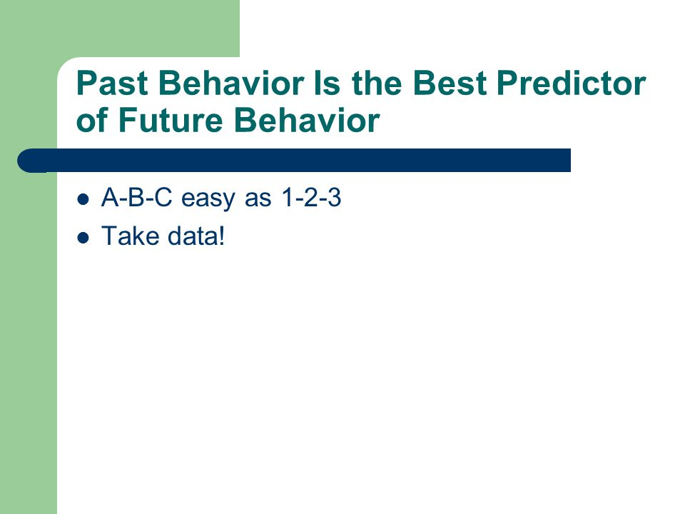 Past Behavior Is the Best Predictor of Future Behavior A-B-C easy as 1-2-3 Take data!