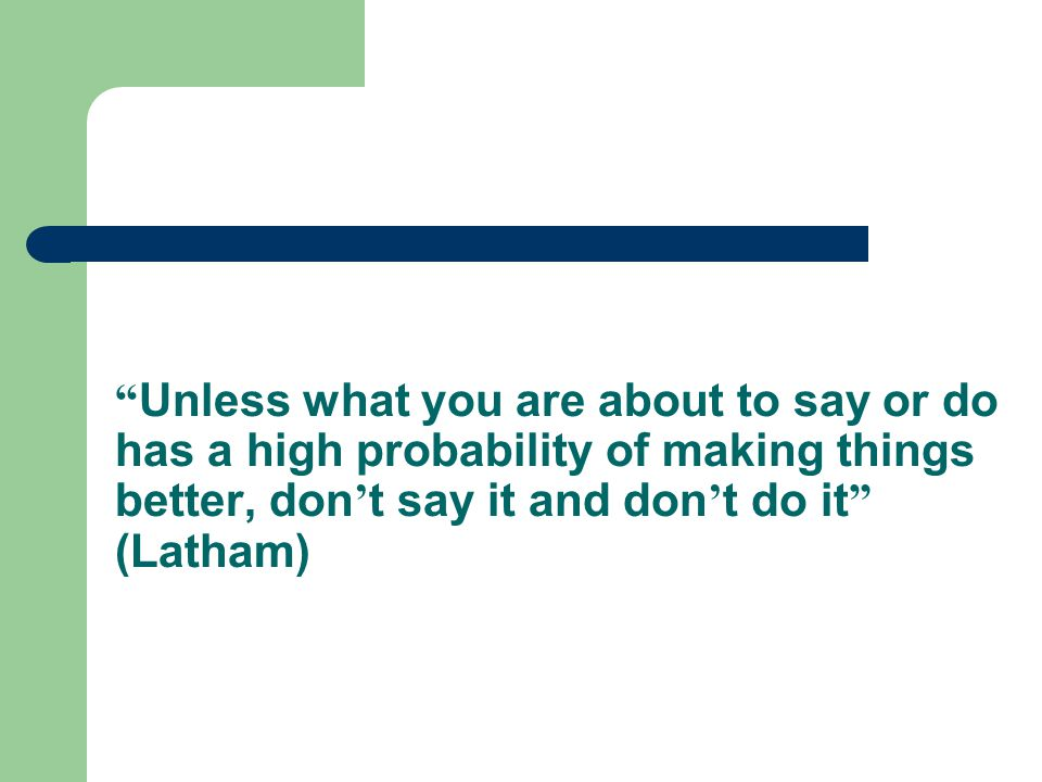 """ Unless what you are about to say or do has a high probability of making things better, don ' t say it and don ' t do it "" (Latham)"