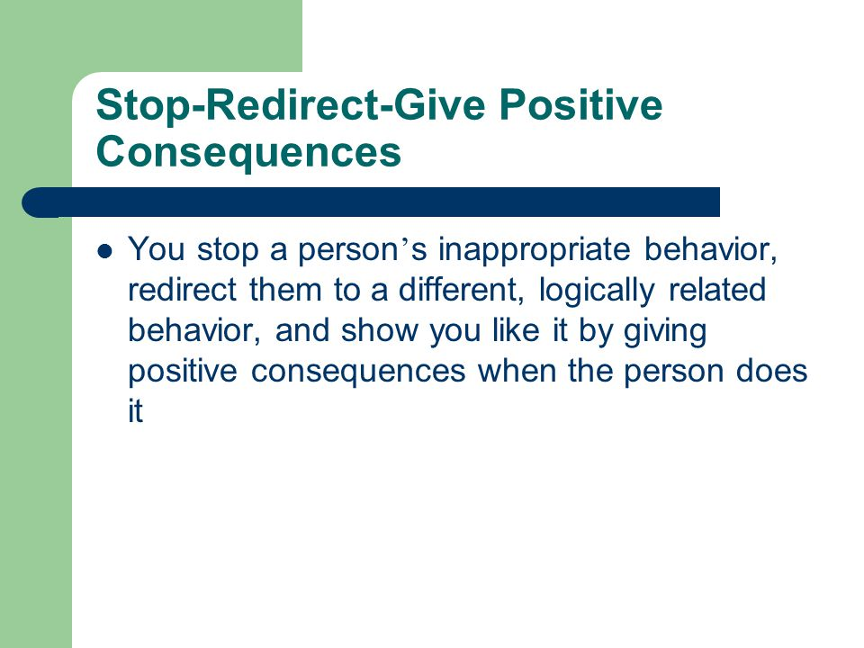 Stop-Redirect-Give Positive Consequences You stop a person ' s inappropriate behavior, redirect them to a different, logically related behavior, and s