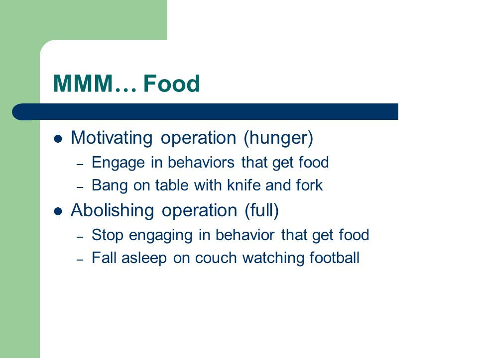 MMM … Food Motivating operation (hunger) – Engage in behaviors that get food – Bang on table with knife and fork Abolishing operation (full) – Stop en