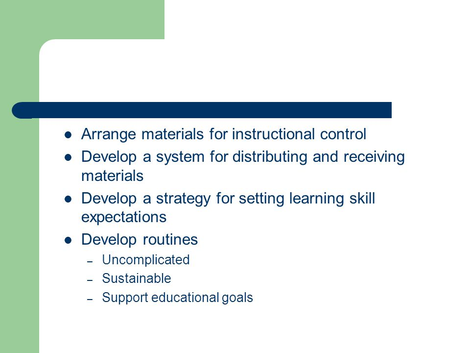 Arrange materials for instructional control Develop a system for distributing and receiving materials Develop a strategy for setting learning skill ex