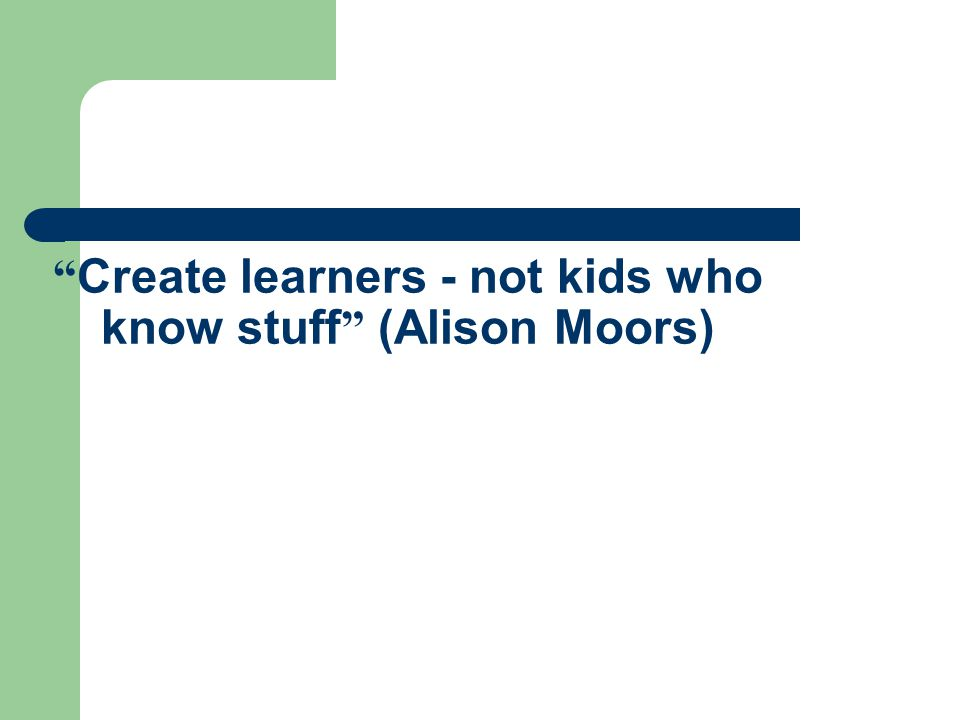 """ Create learners - not kids who know stuff "" (Alison Moors)"