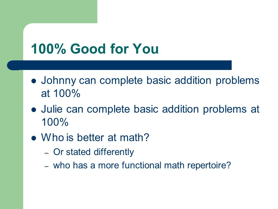 100% Good for You Johnny can complete basic addition problems at 100% Julie can complete basic addition problems at 100% Who is better at math? – Or s