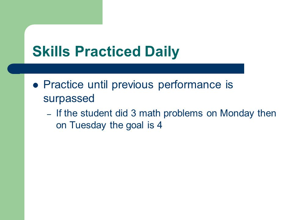Skills Practiced Daily Practice until previous performance is surpassed – If the student did 3 math problems on Monday then on Tuesday the goal is 4