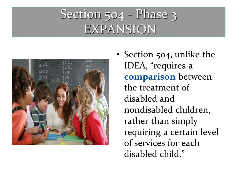 """Section 504 - Phase 3 EXPANSION Section 504, unlike the IDEA, """"requires a comparison between the treatment of disabled and nondisabled children, rathe"""