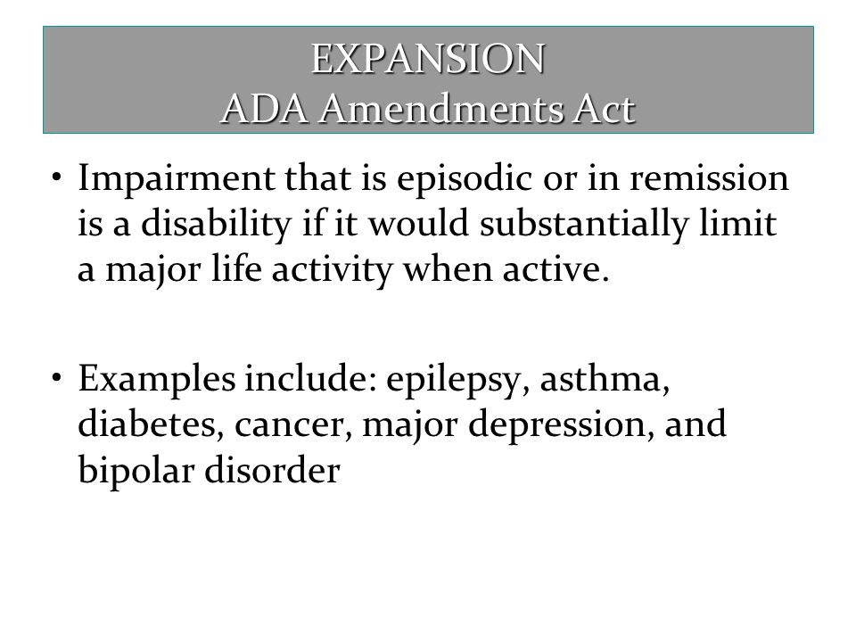EXPANSION ADA Amendments Act Impairment that is episodic or in remission is a disability if it would substantially limit a major life activity when ac