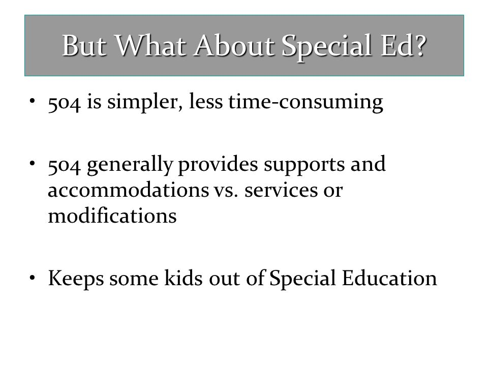 But What About Special Ed? 504 is simpler, less time-consuming 504 generally provides supports and accommodations vs. services or modifications Keeps