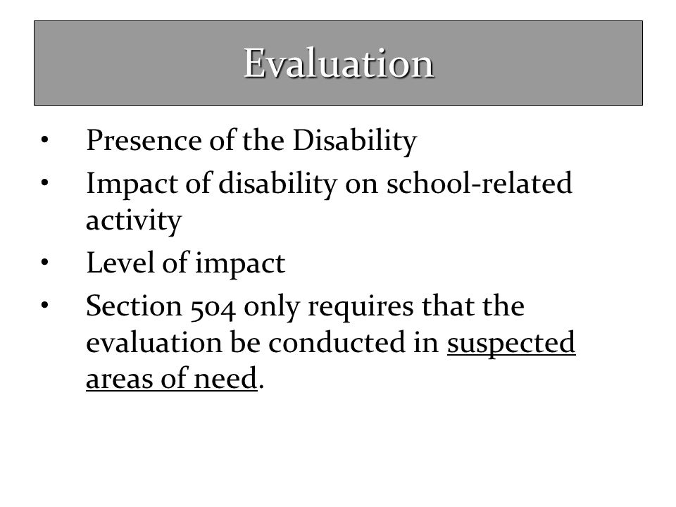 Evaluation Presence of the Disability Impact of disability on school-related activity Level of impact Section 504 only requires that the evaluation be