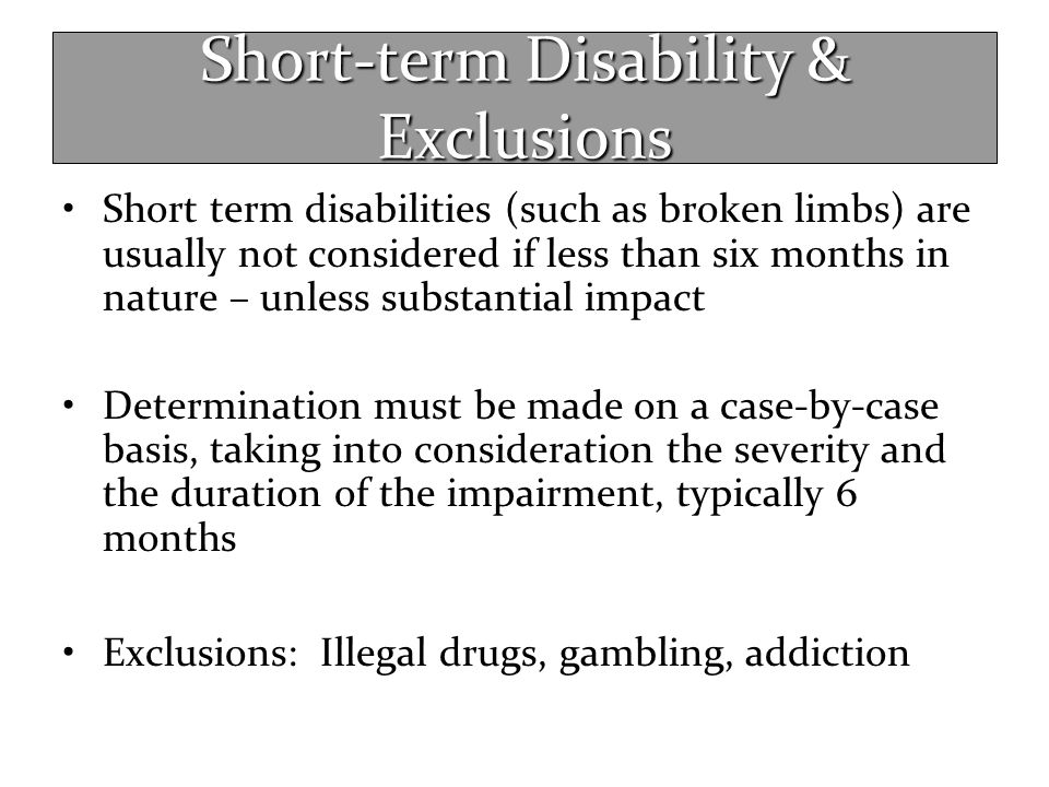 Short-term Disability & Exclusions Short term disabilities (such as broken limbs) are usually not considered if less than six months in nature – unles