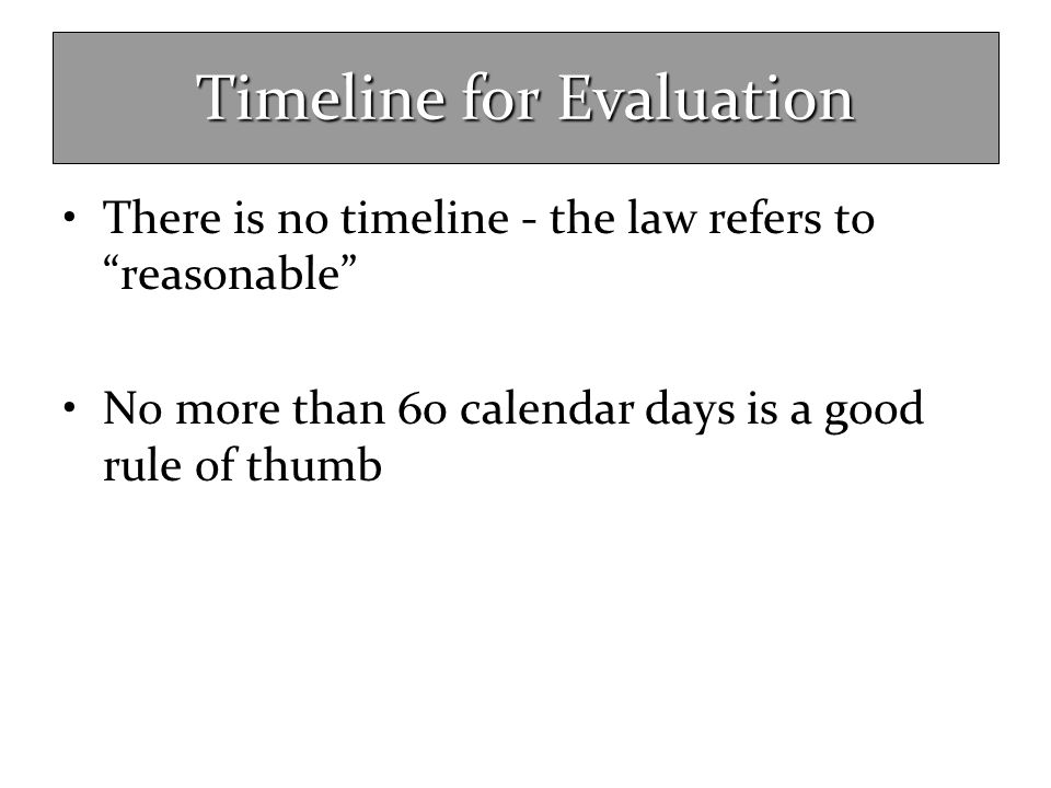 """Timeline for Evaluation There is no timeline - the law refers to """"reasonable"""" No more than 60 calendar days is a good rule of thumb"""