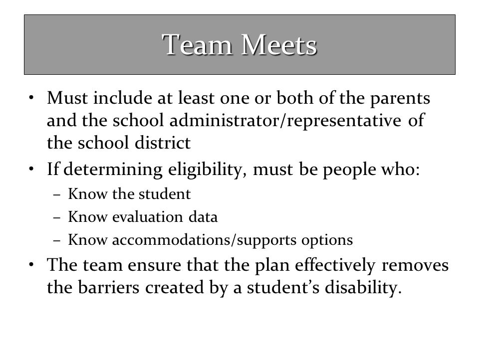 Team Meets Must include at least one or both of the parents and the school administrator/representative of the school district If determining eligibil