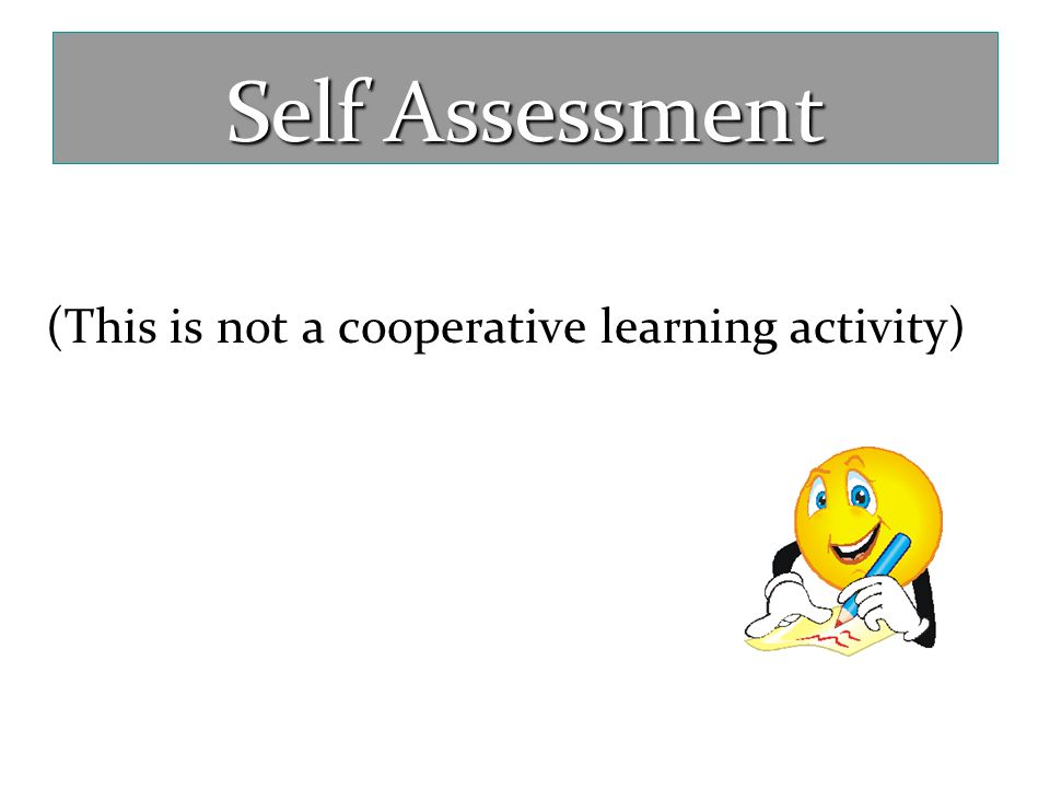 Self Assessment (This is not a cooperative learning activity)