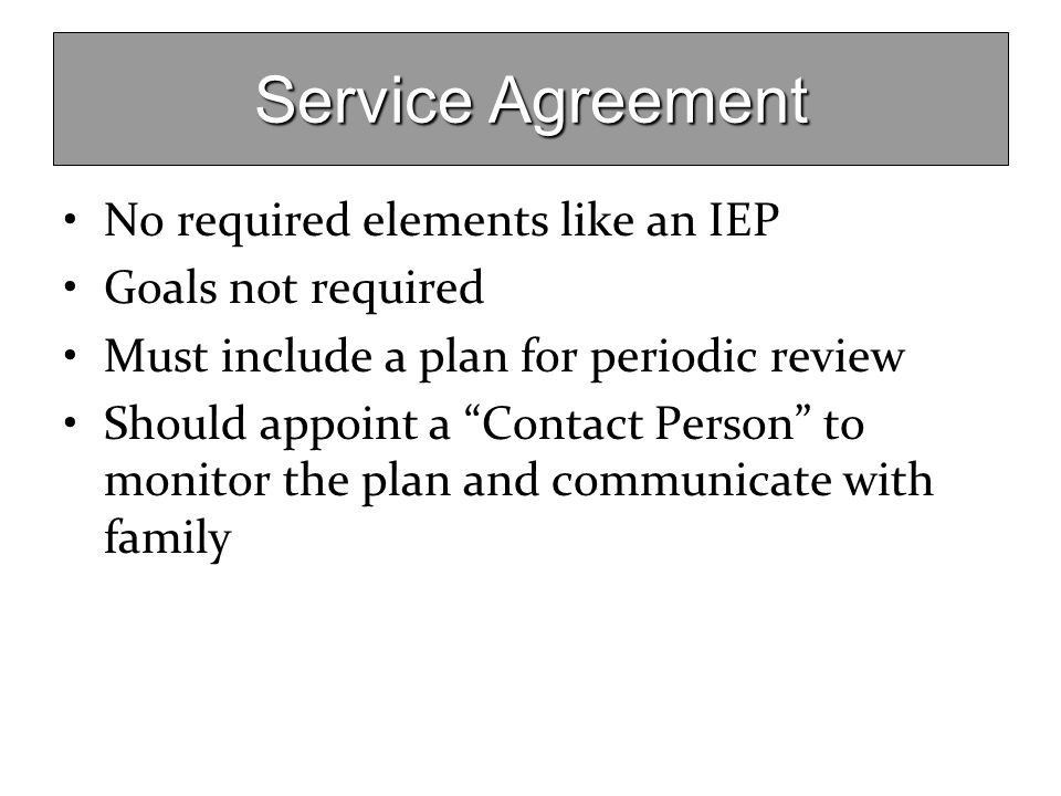 """Service Agreement No required elements like an IEP Goals not required Must include a plan for periodic review Should appoint a """"Contact Person"""" to mon"""