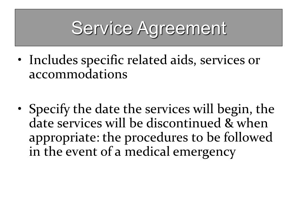 Service Agreement Includes specific related aids, services or accommodations Specify the date the services will begin, the date services will be disco