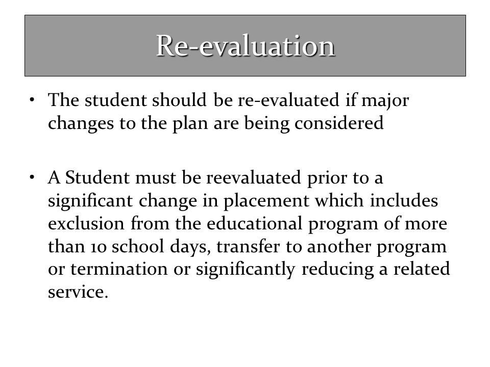 Re-evaluation The student should be re-evaluated if major changes to the plan are being considered A Student must be reevaluated prior to a significan