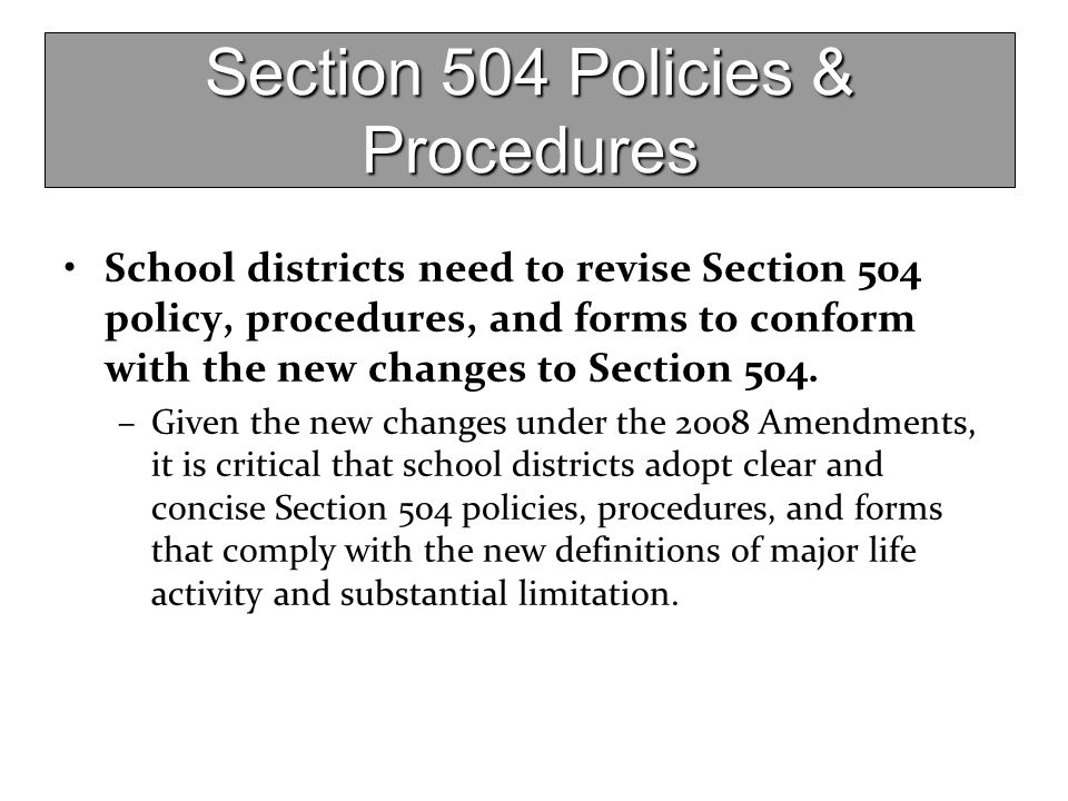 Section 504 Policies & Procedures School districts need to revise Section 504 policy, procedures, and forms to conform with the new changes to Section