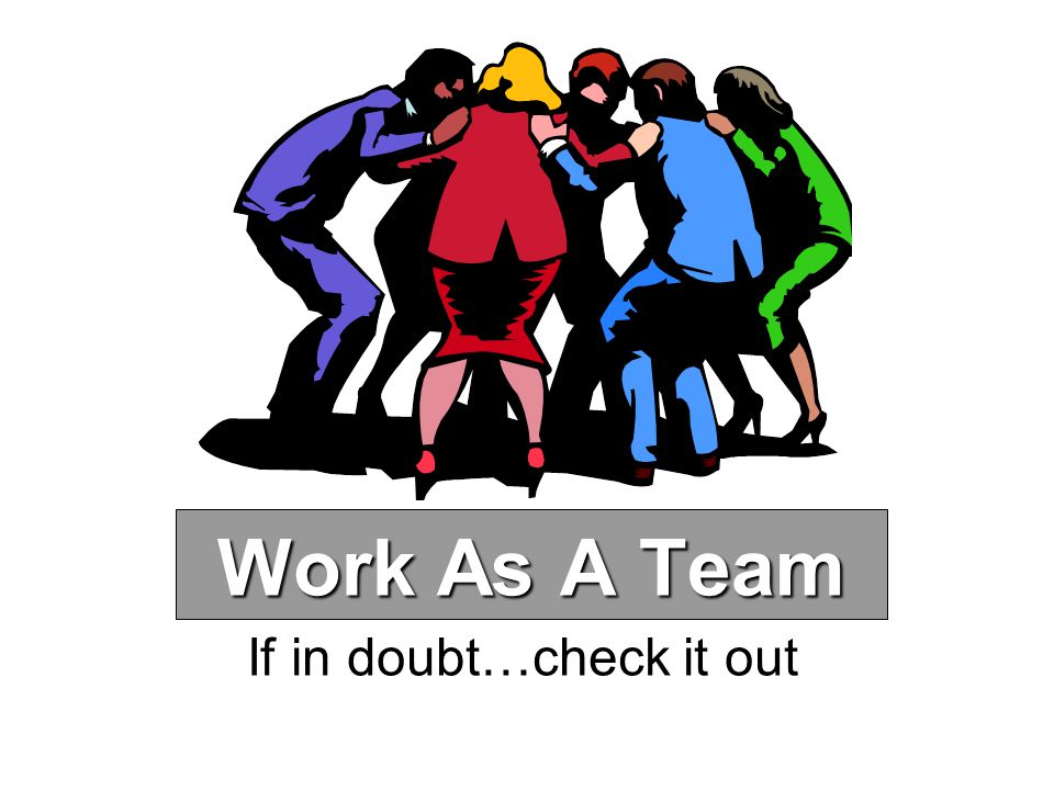 Work As A Team If in doubt…check it out