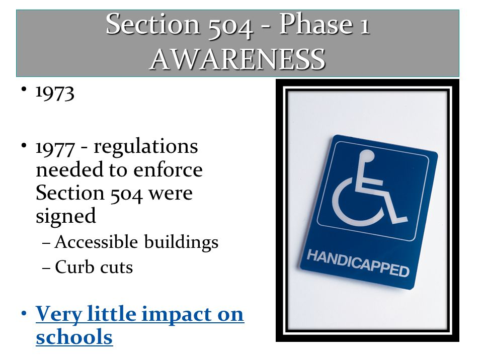 Section 504 - Phase 1 AWARENESS 1973 1977 - regulations needed to enforce Section 504 were signed –Accessible buildings –Curb cuts Very little impact