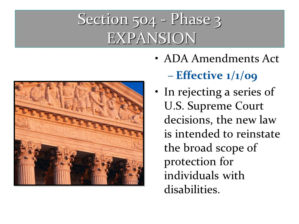 Section 504 - Phase 3 EXPANSION ADA Amendments Act –Effective 1/1/09 In rejecting a series of U.S. Supreme Court decisions, the new law is intended to