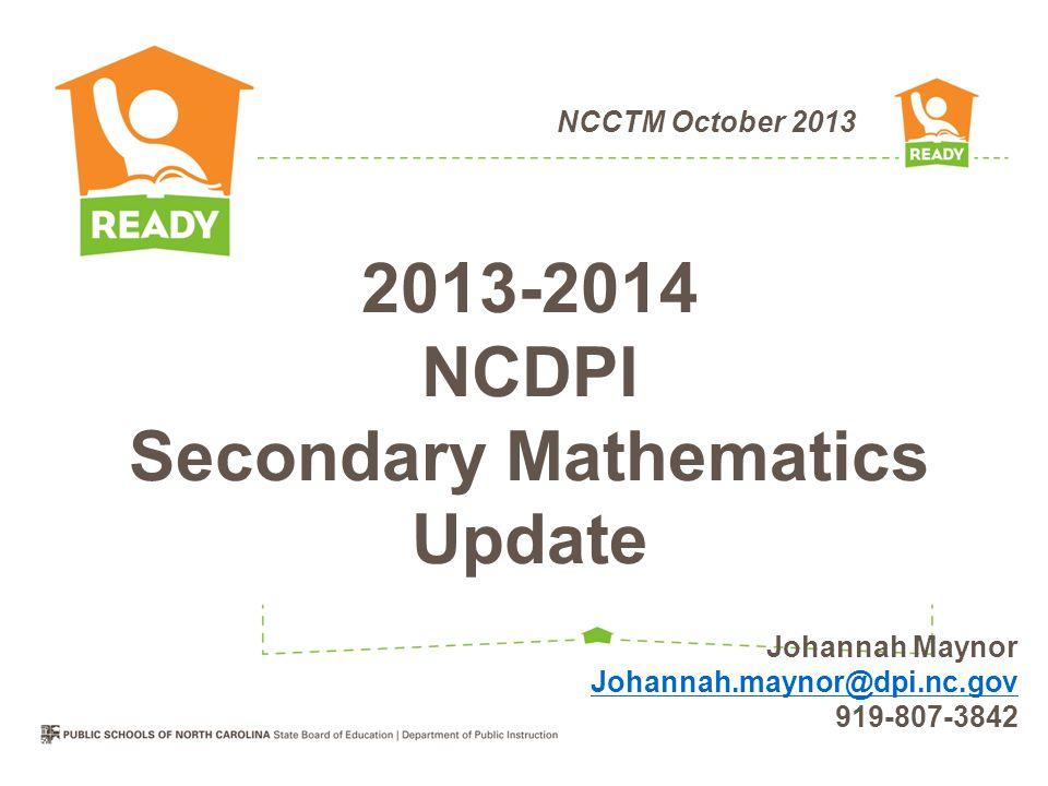 NCCTM October 2013 2013-2014 NCDPI Secondary Mathematics Update Johannah Maynor Johannah.maynor@dpi.nc.gov 919-807-3842