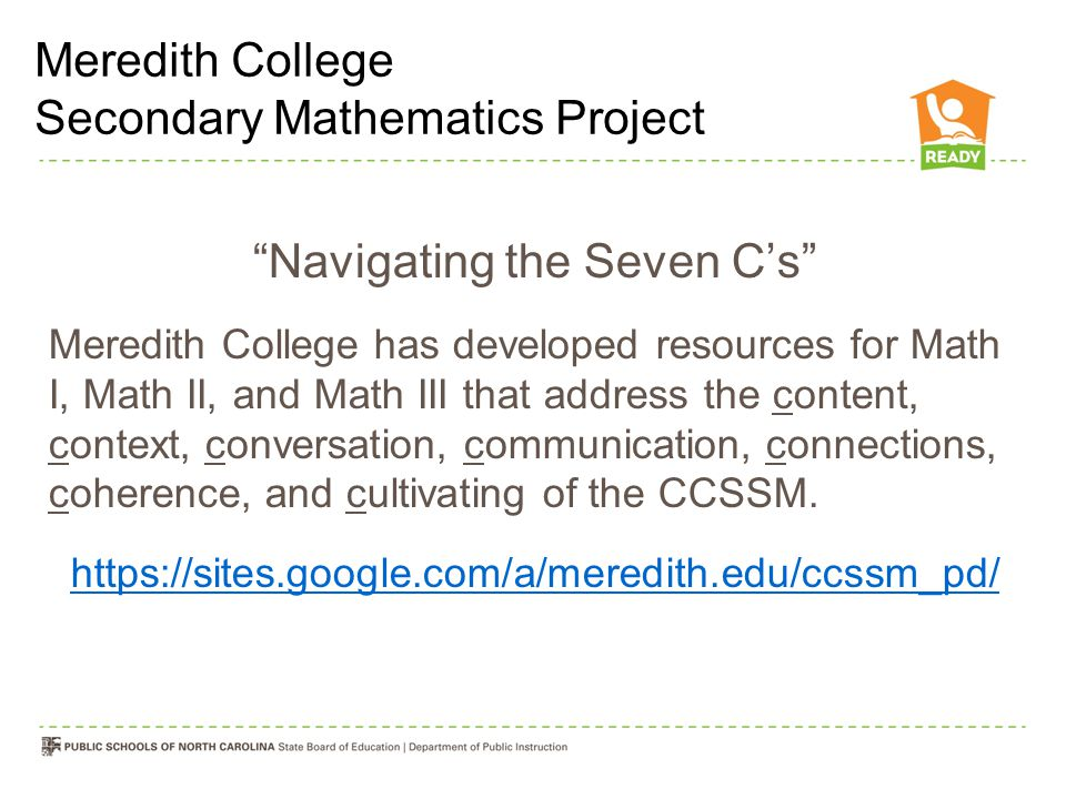 Navigating the Seven C's Meredith College has developed resources for Math I, Math II, and Math III that address the content, context, conversation, communication, connections, coherence, and cultivating of the CCSSM.