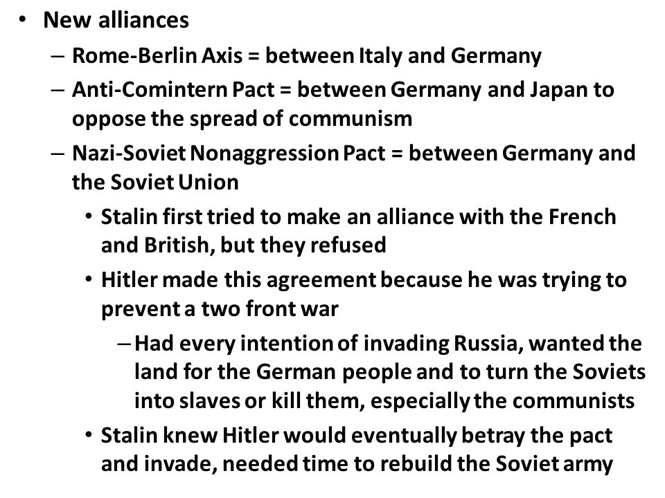 New alliances – Rome-Berlin Axis = between Italy and Germany – Anti-Comintern Pact = between Germany and Japan to oppose the spread of communism – Naz