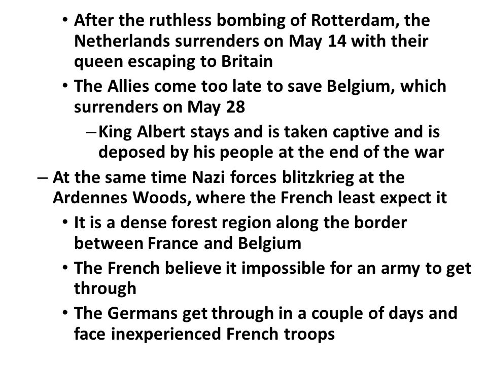 After the ruthless bombing of Rotterdam, the Netherlands surrenders on May 14 with their queen escaping to Britain The Allies come too late to save Be