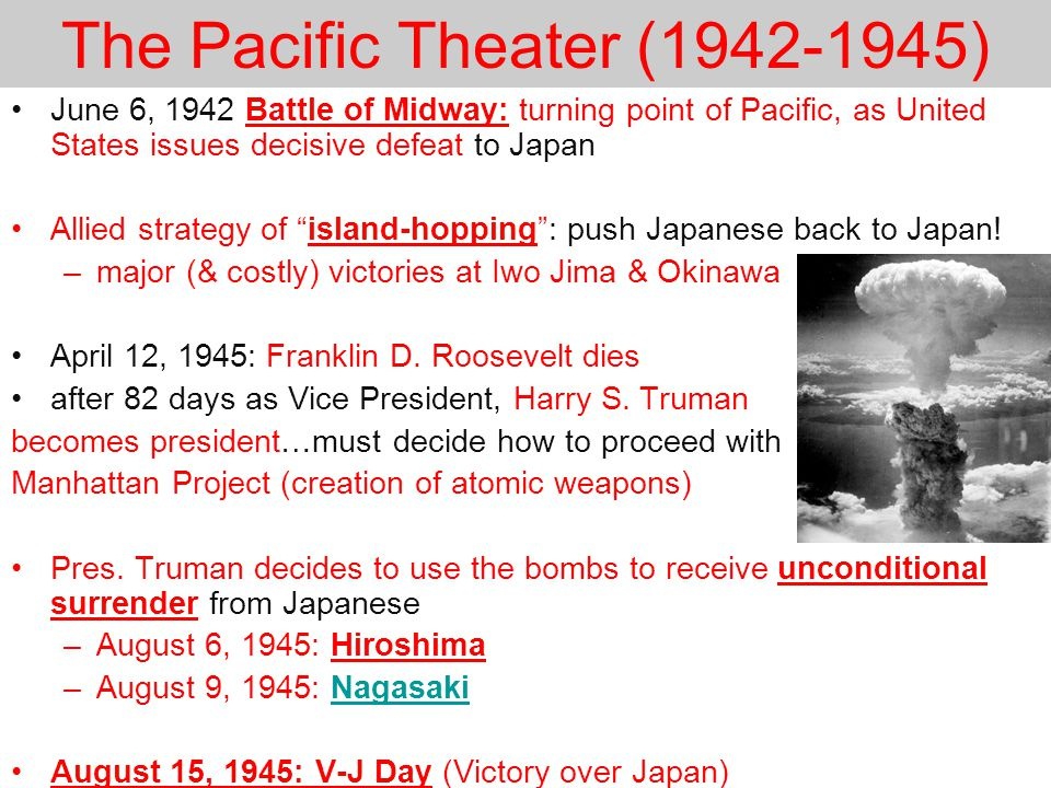 The Pacific Theater (1942-1945) June 6, 1942 Battle of Midway: turning point of Pacific, as United States issues decisive defeat to Japan Allied strategy of island-hopping : push Japanese back to Japan.