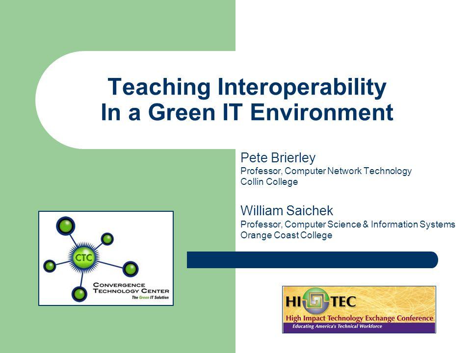 Teaching Interoperability In a Green IT Environment Pete Brierley Professor, Computer Network Technology Collin College William Saichek Professor, Computer Science & Information Systems Orange Coast College