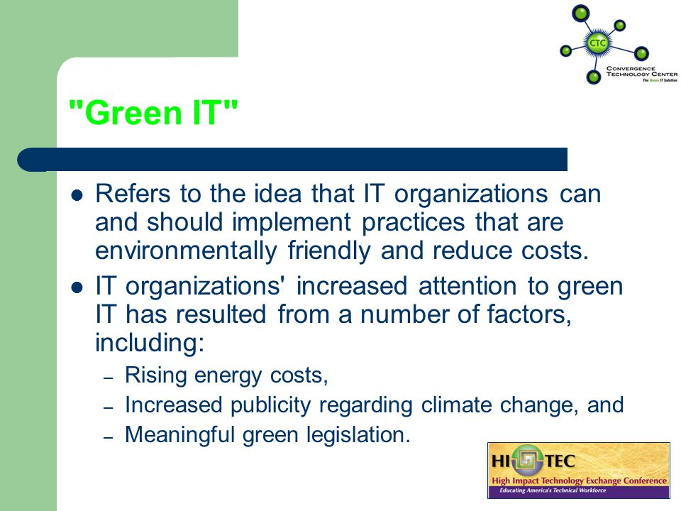 Green IT Refers to the idea that IT organizations can and should implement practices that are environmentally friendly and reduce costs.
