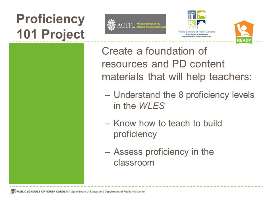 Proficiency 101 Project Create a foundation of resources and PD content materials that will help teachers: –Understand the 8 proficiency levels in the WLES –Know how to teach to build proficiency –Assess proficiency in the classroom