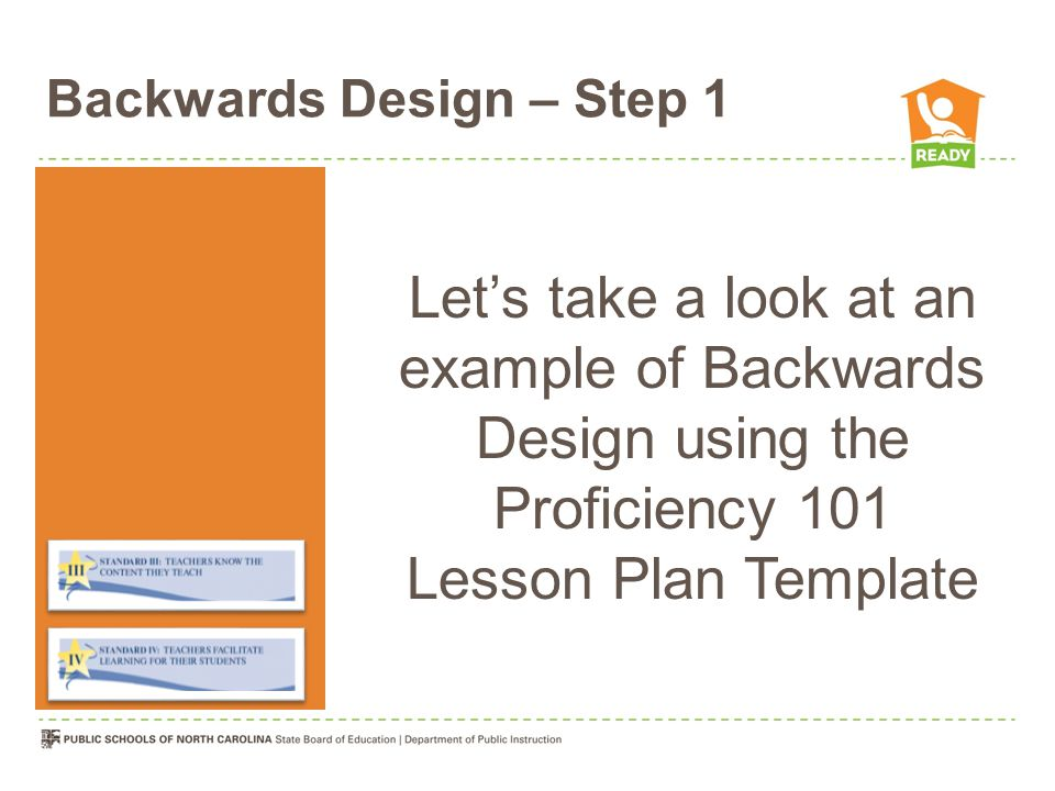 Backwards Design – Step 1 Let's take a look at an example of Backwards Design using the Proficiency 101 Lesson Plan Template