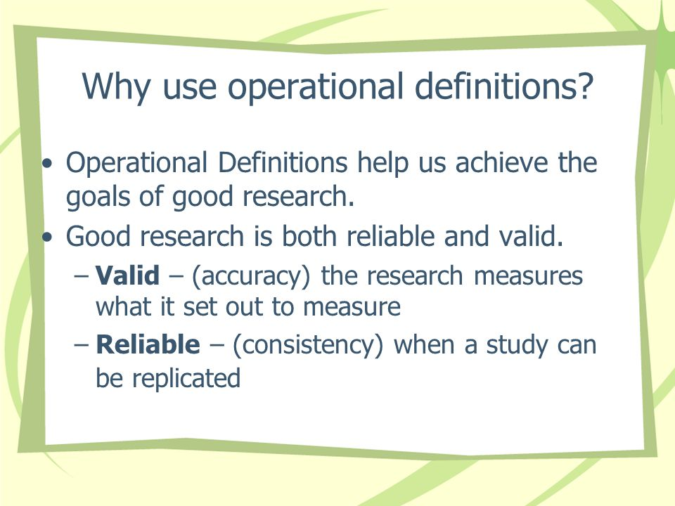 Why use operational definitions? Operational Definitions help us achieve the goals of good research. Good research is both reliable and valid. –Valid