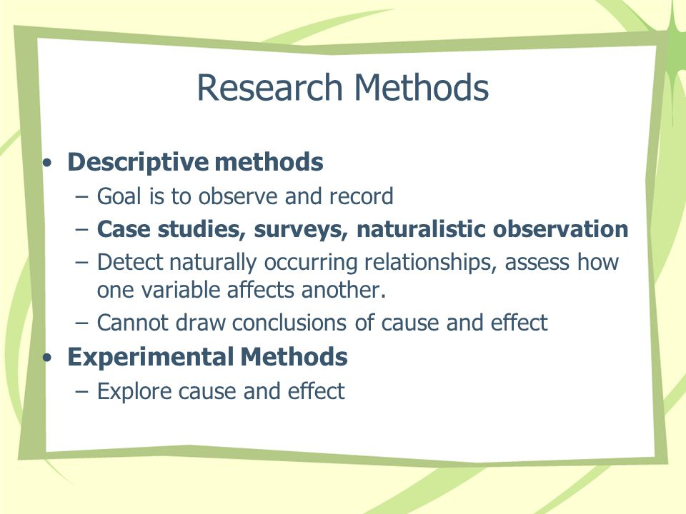 Research Methods Descriptive methods –Goal is to observe and record –Case studies, surveys, naturalistic observation –Detect naturally occurring relat