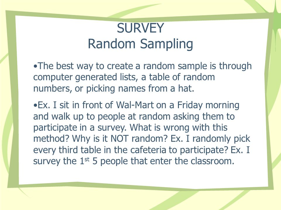 SURVEY Random Sampling The best way to create a random sample is through computer generated lists, a table of random numbers, or picking names from a