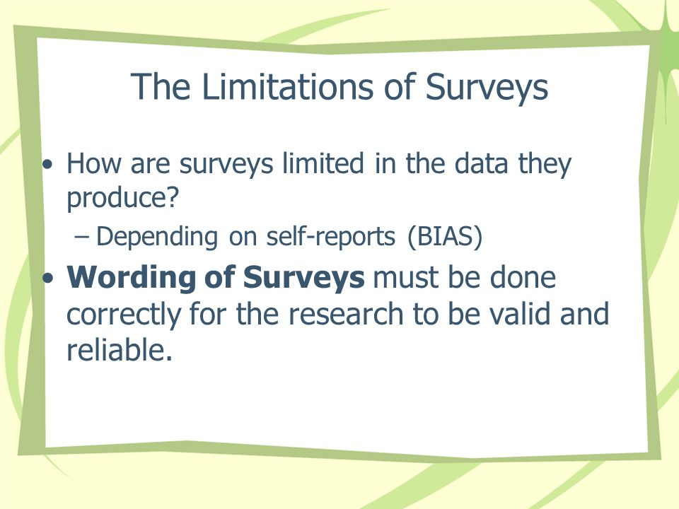The Limitations of Surveys How are surveys limited in the data they produce? –Depending on self-reports (BIAS) Wording of Surveys must be done correct