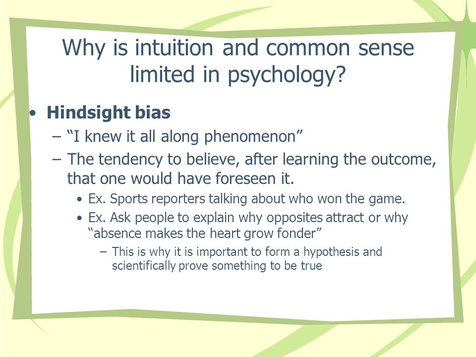 "Why is intuition and common sense limited in psychology? Hindsight bias –""I knew it all along phenomenon"" –The tendency to believe, after learning the"